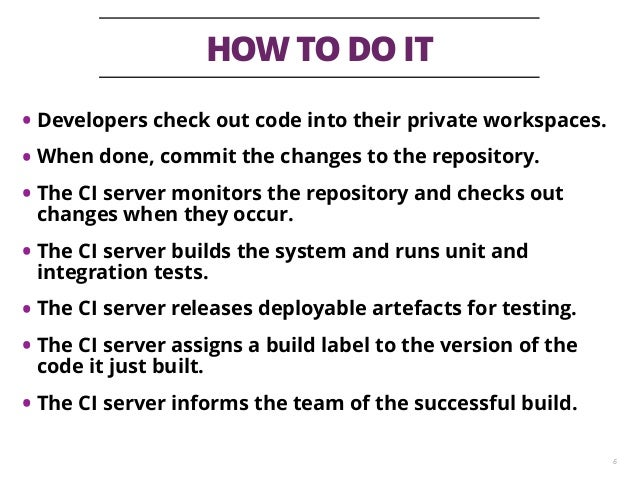 HOW TO DO IT 6 • Developers check out code into their private workspaces. • When done, commit the changes to the repositor...