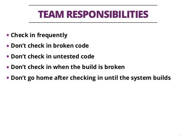 TEAM RESPONSIBILITIES 7 • Check in frequently • Don't check in broken code • Don't check in untested code • Don't check in...