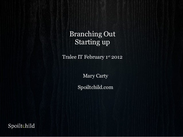 Branching Out Starting up Tralee IT February 1st 2012 Mary Carty Spoiltchild.com