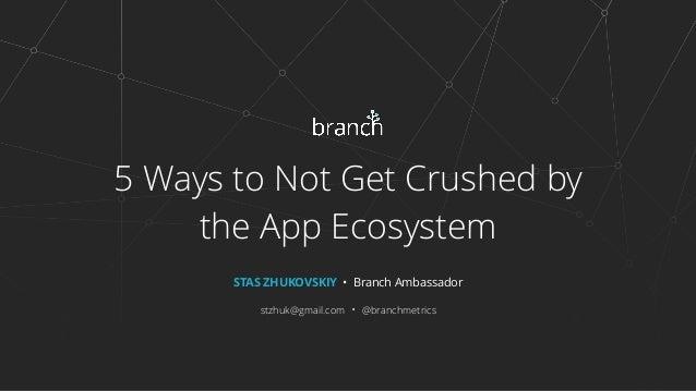 5 Ways to Not Get Crushed by the App Ecosystem STAS ZHUKOVSKIY • Branch Ambassador stzhuk@gmail.com • @branchmetrics