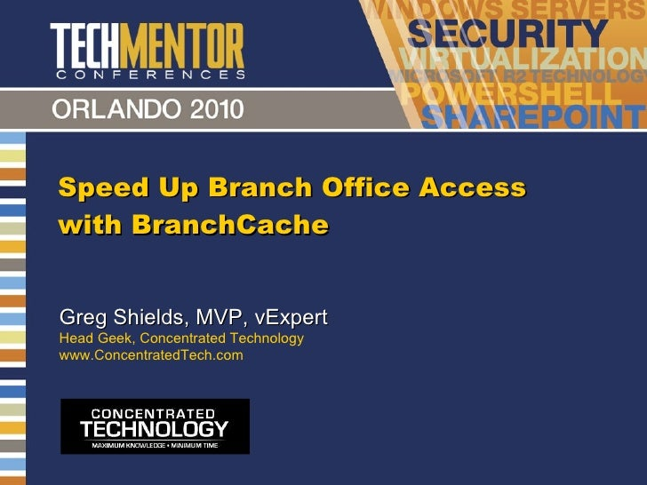 Speed Up Branch Office Access with BranchCache Greg Shields, MVP, vExpert Head Geek, Concentrated Technology www.Concentra...