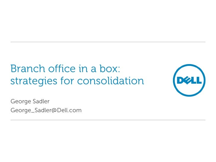 Branch office in a box: strategies for consolidation George Sadler George_Sadler@Dell.com