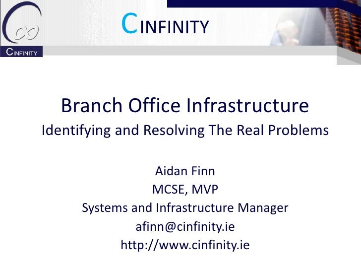 CINFINITY    Branch Office Infrastructure Identifying and Resolving The Real Problems                     Aidan Finn      ...