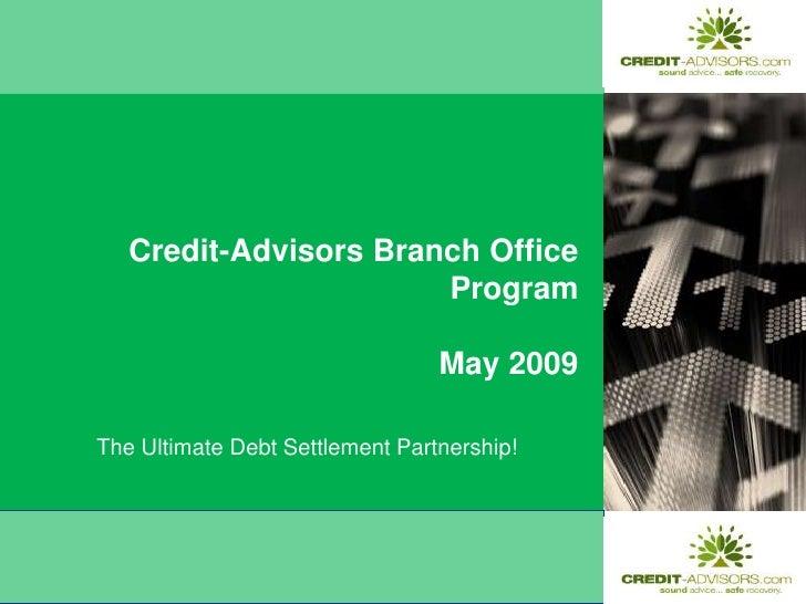 Credit-Advisors Branch Office ProgramMay 2009<br />The Ultimate Debt Settlement Partnership!<br />