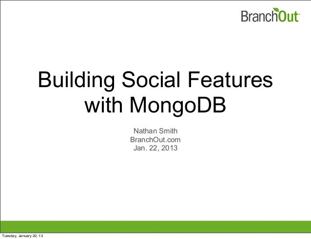 Building Social Features with MongoDB Nathan Smith BranchOut.com Jan. 22, 2013 Tuesday, January 22, 13
