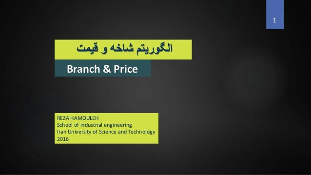 Branch & Price ‫قیمت‬ ‫و‬ ‫شاخه‬ ‫الگوریتم‬ 1 REZA HAMOULEH School of industrial engineering Iran University of Science an...