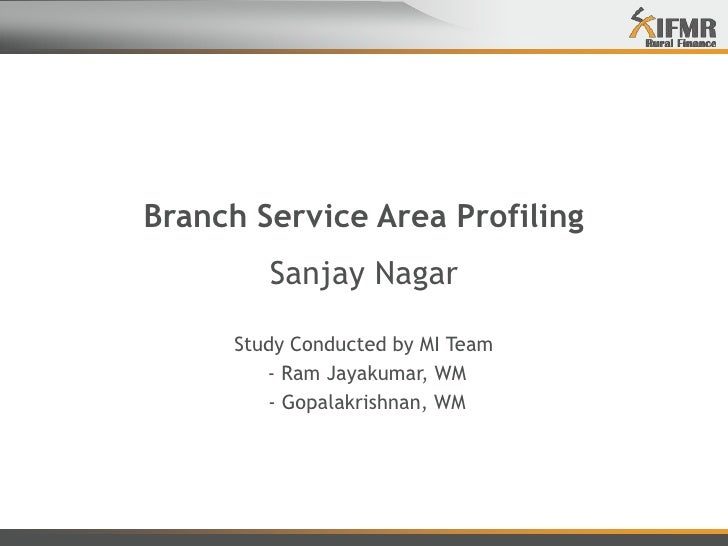 Branch Service Area Profiling<br />Sanjay Nagar<br />Study Conducted by MI Team<br /> - Ram Jayakumar, WM<br /> - Gopalakr...