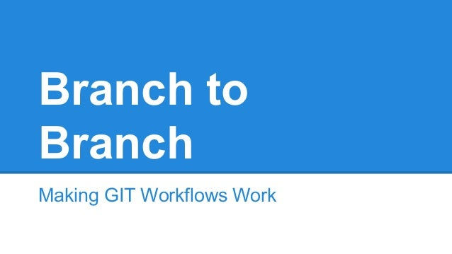 Branch to Branch Making GIT Workflows Work