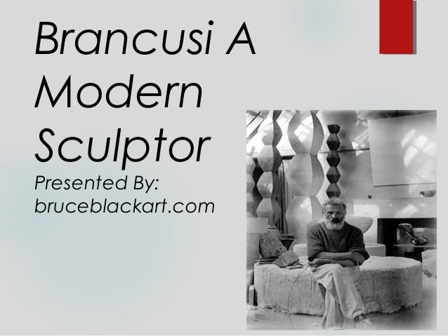 Brancusi AModernSculptorPresented By:bruceblackart.com