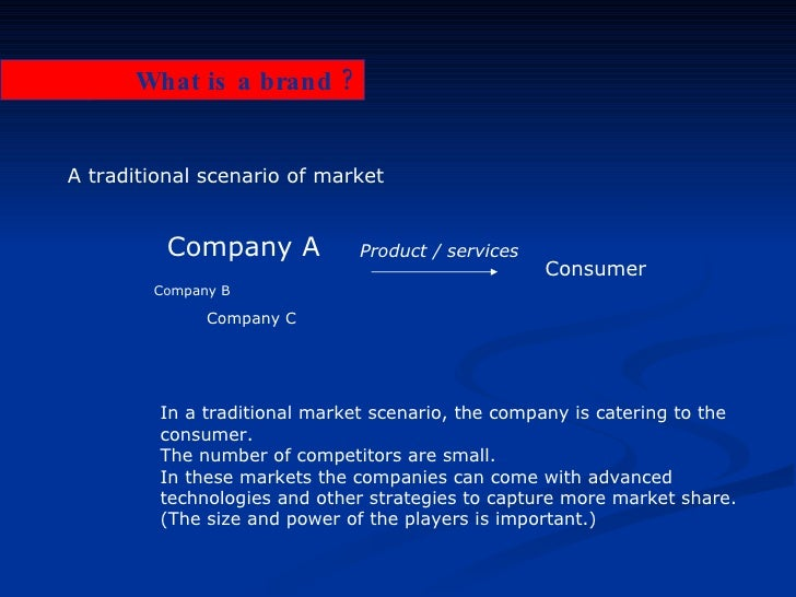 What is a brand ? A traditional scenario of market Company A Consumer Product / services In a traditional market scenario,...
