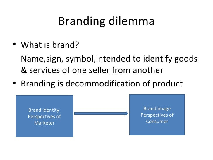 Branding dilemma <ul><li>What is brand?  </li></ul><ul><li>Name,sign, symbol,intended to identify goods & services of one ...