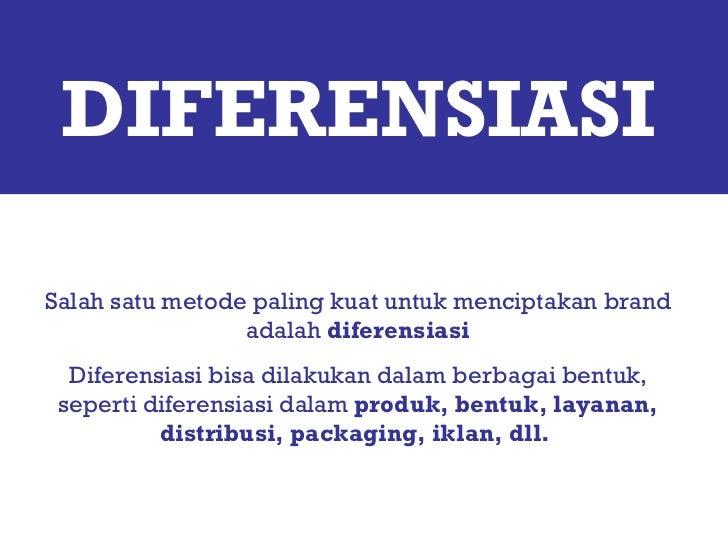 DIFERENSIASI Salah satu metode paling kuat untuk menciptakan brand adalah  diferensiasi Diferensiasi bisa dilakukan dalam ...