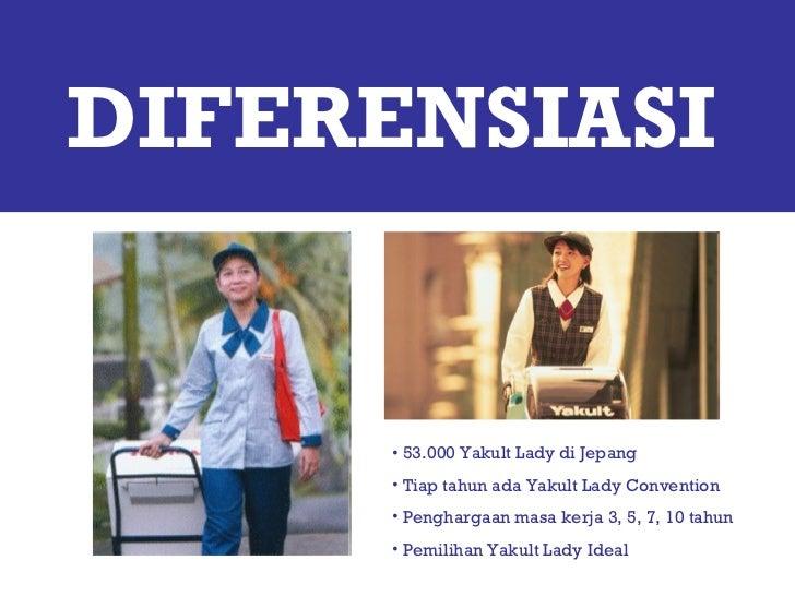 DIFERENSIASI <ul><li>53.000 Yakult Lady di Jepang </li></ul><ul><li>Tiap tahun ada Yakult Lady Convention </li></ul><ul><l...