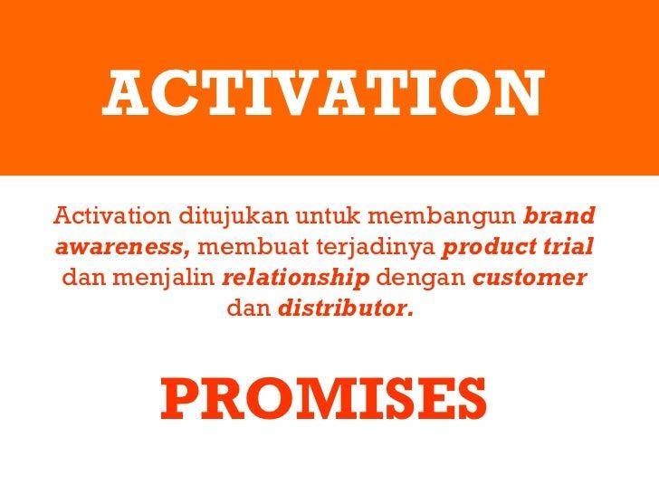 ACTIVATION Activation ditujukan untuk membangun  brand awareness,  membuat terjadinya  product trial  dan menjalin  relati...