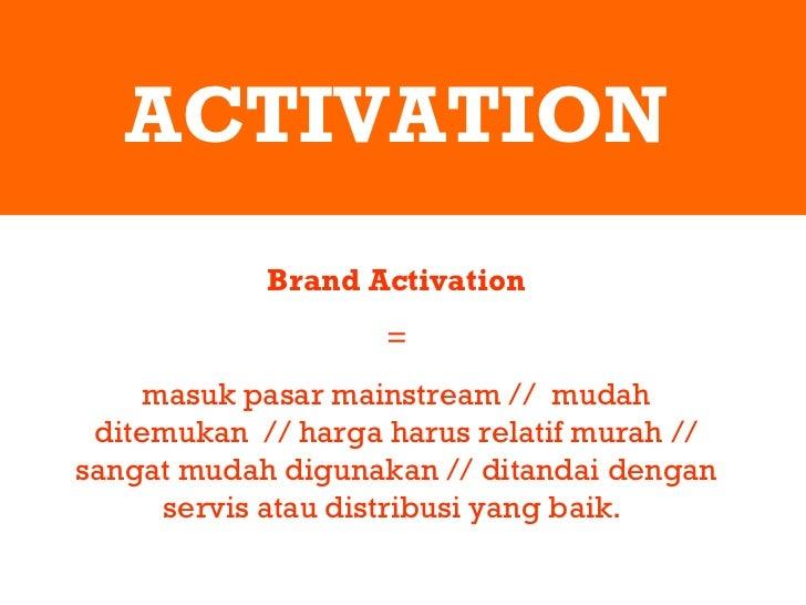 ACTIVATION Brand Activation = masuk pasar mainstream //  mudah ditemukan  // harga harus relatif murah // sangat mudah dig...