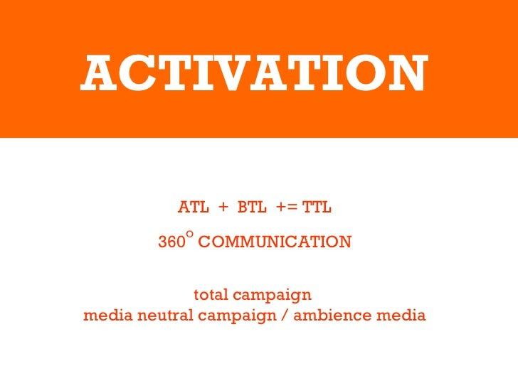 ACTIVATION ATL  +  BTL  += TTL 360 O  COMMUNICATION total campaign  media neutral campaign / ambience media