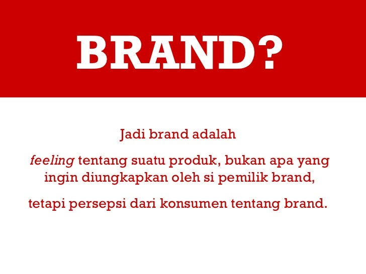 BRAND? Jadi brand adalah  feeling  tentang suatu produk, bukan apa yang ingin diungkapkan oleh si pemilik brand, tetapi pe...
