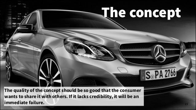 The concept  The quality of the concept should be so good that the consumer wants to share it with others. If it lacks cre...