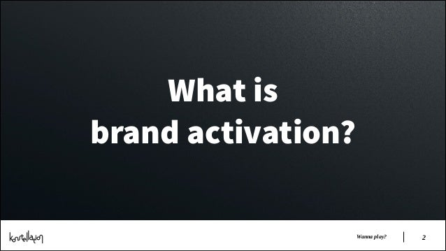 What is brand activation? Wanna play?  !2