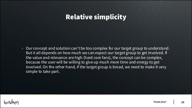 Relative simplicity  • Our concept and solution can't be too complex for our target group to understand. But it all depend...