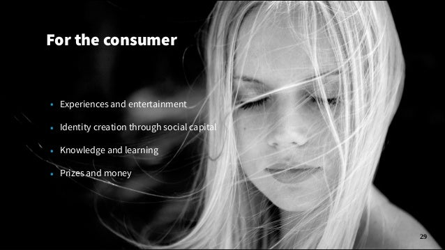 For the consumer  • Experiences and entertainment • Identity creation through social capital • Knowledge and learning • Pr...