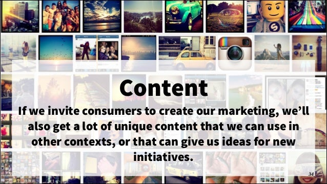 Content If we invite consumers to create our marketing, we'll also get a lot of unique content that we can use in other co...