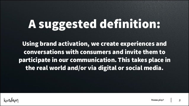 A suggested definition: !  Using brand activation, we create experiences and conversations with consumers and invite them ...