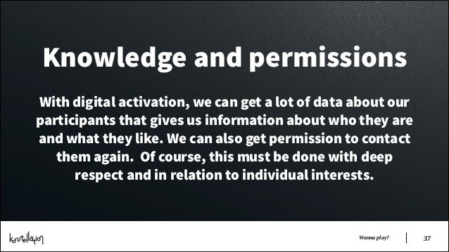 Knowledge and permissions !  With digital activation, we can get a lot of data about our participants that gives us inform...