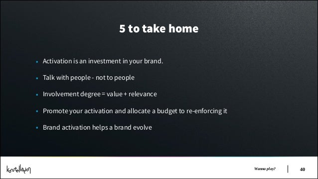 5 to take home • Activation is an investment in your brand. • Talk with people - not to people • Involvement degree = valu...
