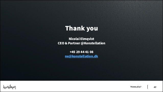 Thank you !  Nicolai Elmqvist CEO & Partner @Konstellation !  +45 29 44 41 08 ne@konstellation.dk  Wanna play?  !41