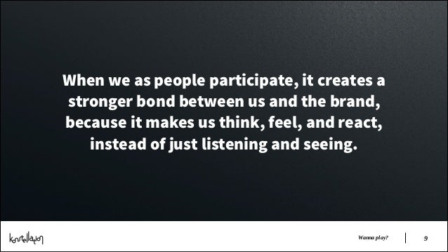 When we as people participate, it creates a stronger bond between us and the brand, because it makes us think, feel, and r...