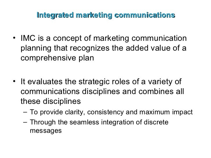 Integrated marketing communications <ul><li>IMC is a concept of marketing communication planning that recognizes the added...