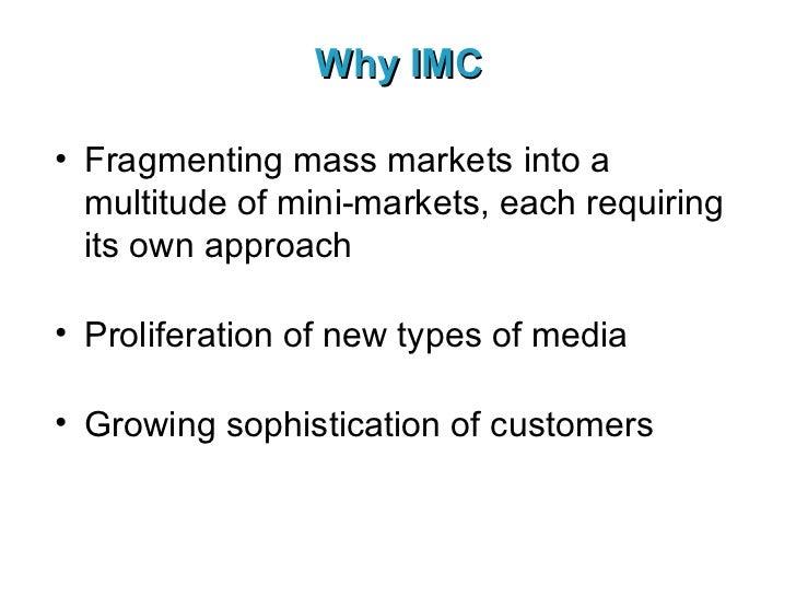 Why IMC <ul><li>Fragmenting mass markets into a multitude of mini-markets, each requiring its own approach </li></ul><ul><...
