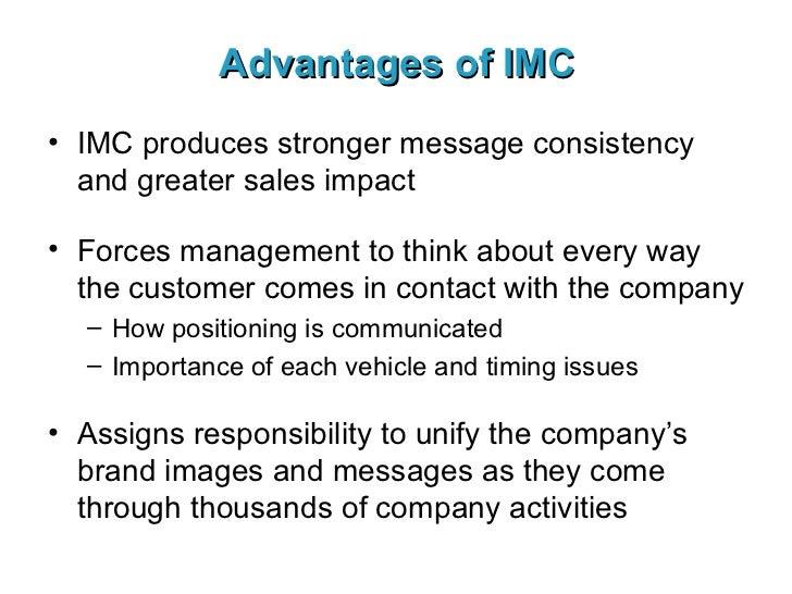 Advantages of IMC <ul><li>IMC produces stronger message consistency and greater sales impact </li></ul><ul><li>Forces mana...