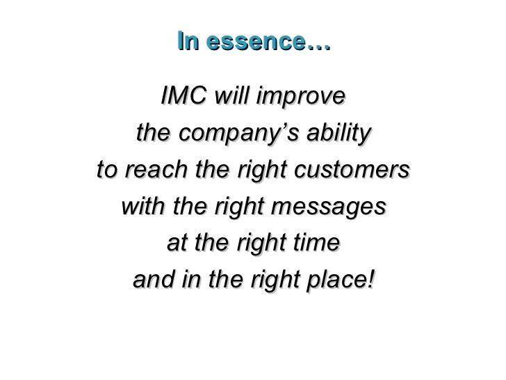 In essence… <ul><li>IMC will improve </li></ul><ul><li>the company's ability </li></ul><ul><li>to reach the right customer...