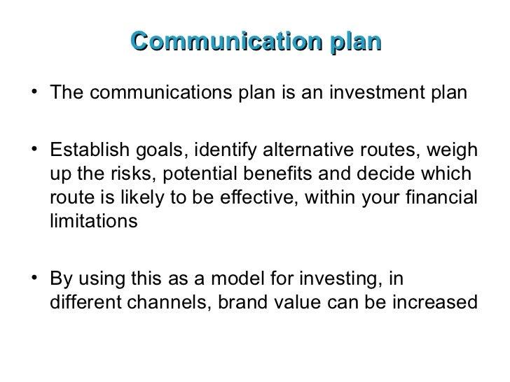 Communication plan <ul><li>The communications plan is an investment plan </li></ul><ul><li>Establish goals, identify alter...