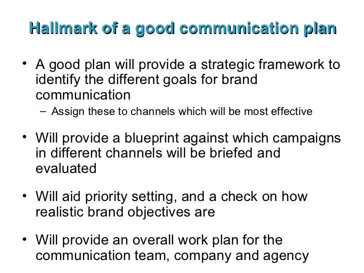 Hallmark of a good communication plan <ul><li>A good plan will provide a strategic framework to identify the different goa...