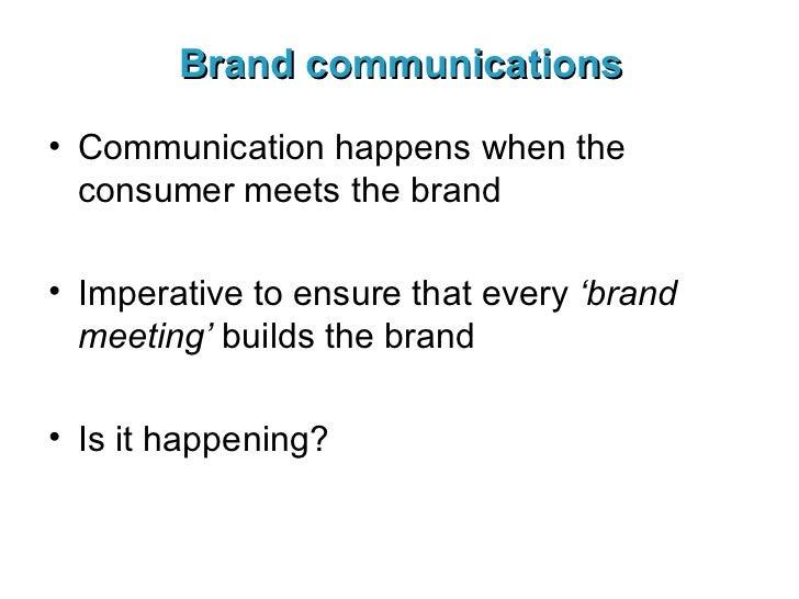 Brand communications <ul><li>Communication happens when the consumer meets the brand </li></ul><ul><li>Imperative to ensur...