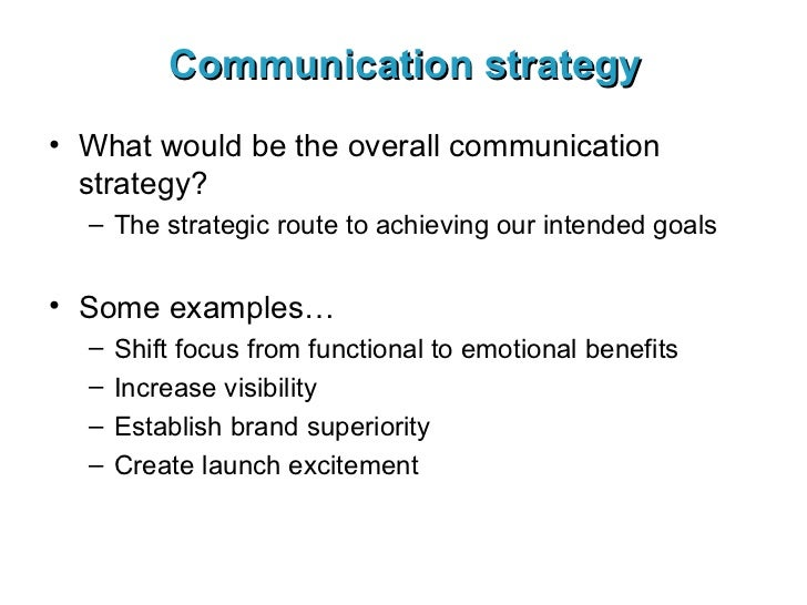 Communication strategy <ul><li>What would be the overall communication strategy? </li></ul><ul><ul><li>The strategic route...