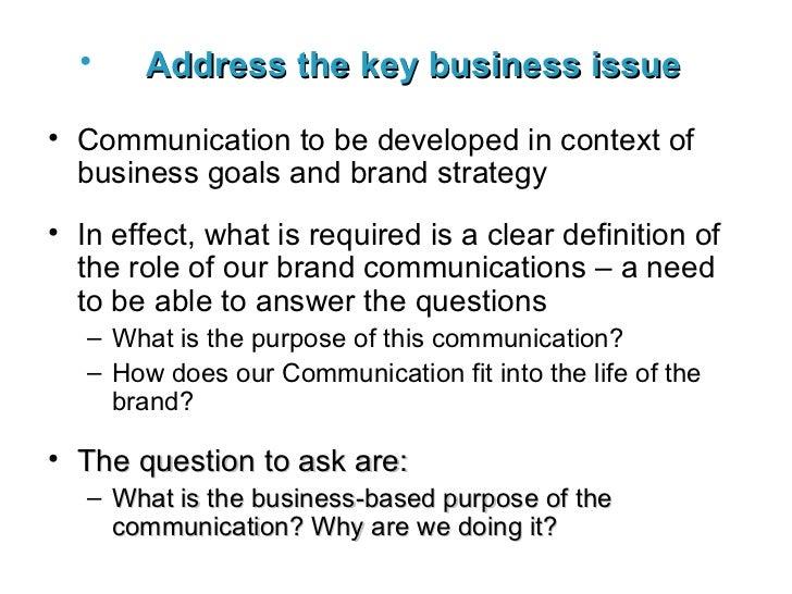 <ul><li>Address the key business issue   </li></ul><ul><li>Communication to be developed in context of business goals and ...