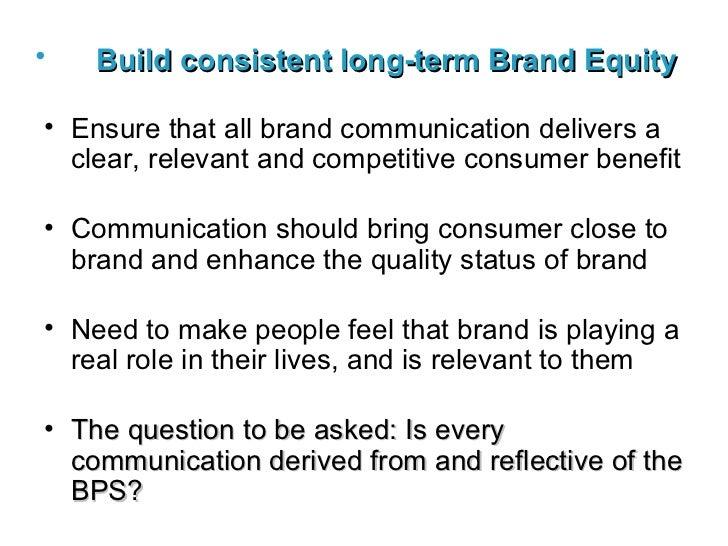 <ul><li>Build consistent long-term Brand Equity   </li></ul><ul><li>Ensure that all brand communication delivers a clear, ...