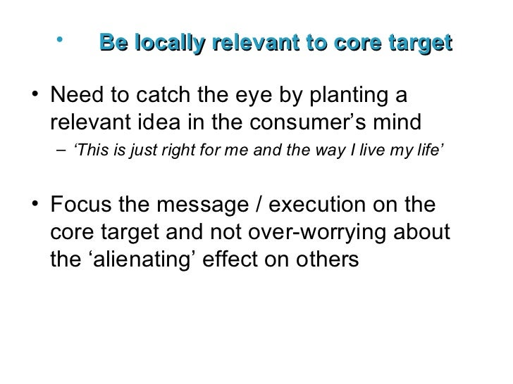 <ul><li>Be locally relevant to core target   </li></ul><ul><li>Need to catch the eye by planting a relevant idea in the co...