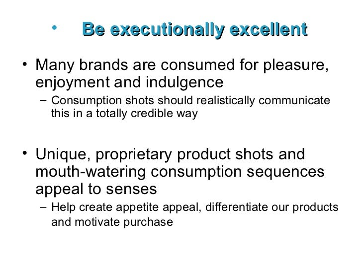 <ul><li>Be executionally excellent   </li></ul><ul><li>Many brands are consumed for pleasure, enjoyment and indulgence </l...