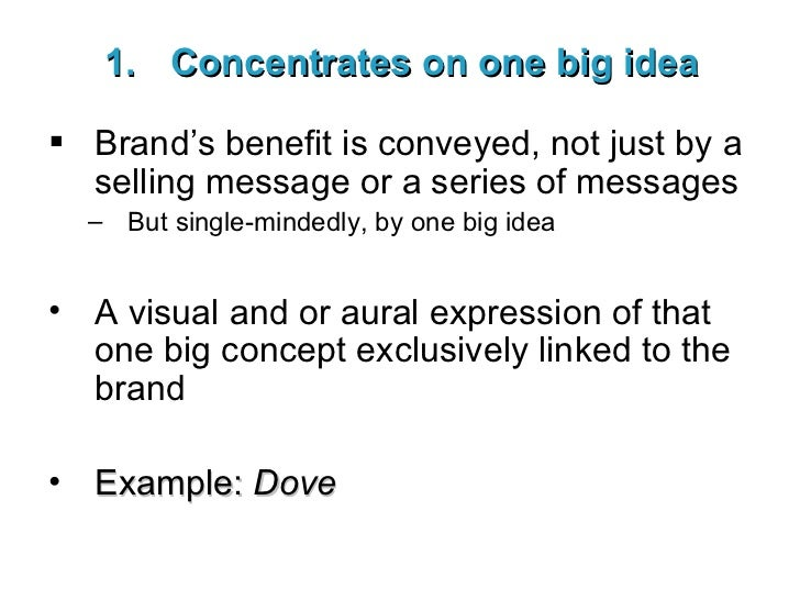<ul><li>Concentrates on one big idea </li></ul><ul><li>Brand's benefit is conveyed, not just by a selling message or a ser...