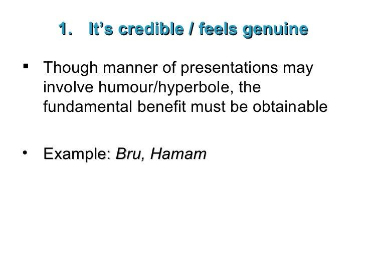 <ul><li>It's credible / feels genuine </li></ul><ul><li>Though manner of presentations may involve humour/hyperbole, the f...