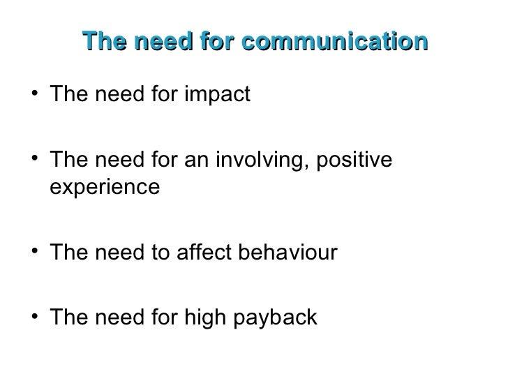 The need for communication <ul><li>The need for impact </li></ul><ul><li>The need for an involving, positive experience </...
