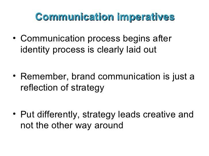 Communication imperatives <ul><li>Communication process begins after identity process is clearly laid out </li></ul><ul><l...