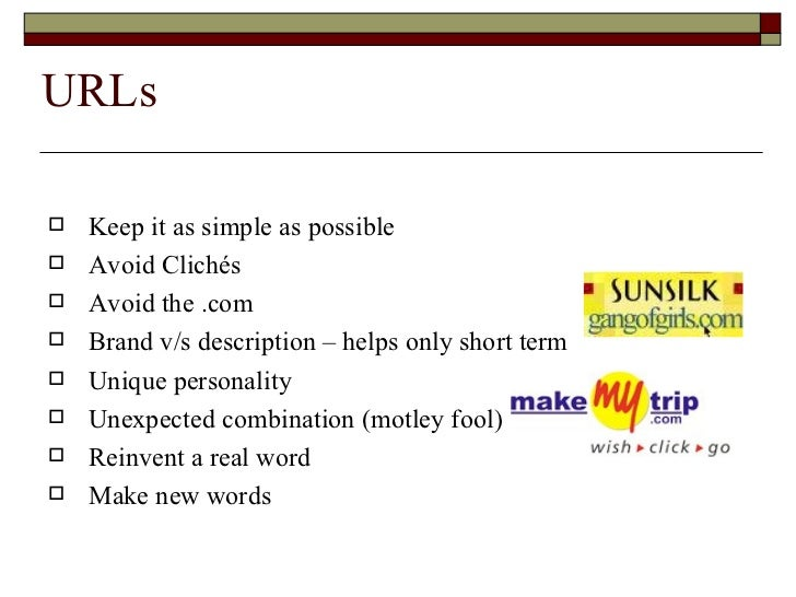 URLs <ul><li>Keep it as simple as possible </li></ul><ul><li>Avoid Clichés </li></ul><ul><li>Avoid the .com </li></ul><ul>...