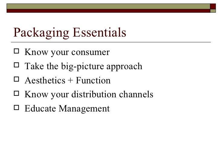 Packaging Essentials <ul><li>Know your consumer </li></ul><ul><li>Take the big-picture approach </li></ul><ul><li>Aestheti...