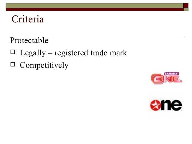 Criteria <ul><li>Protectable </li></ul><ul><li>Legally – registered trade mark </li></ul><ul><li>Competitively </li></ul>